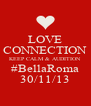 LOVE CONNECTION KEEP CALM & AUDITION #BellaRoma 30/11/13 - Personalised Poster A4 size