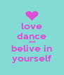 love dance and belive in yourself - Personalised Poster A4 size