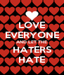 LOVE EVERYONE AND LET THE HATERS HATE - Personalised Poster A4 size