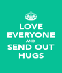 LOVE EVERYONE AND SEND OUT HUGS - Personalised Poster A4 size