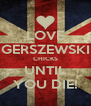 LOVE GERSZEWSKI CHICKS UNTIL YOU DIE! - Personalised Poster A4 size