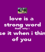 love is a  strong word thats why i use it when i think of you  - Personalised Poster A4 size