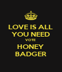 LOVE IS ALL YOU NEED VOTE HONEY BADGER - Personalised Poster A4 size