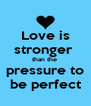 Love is stronger  than the  pressure to be perfect - Personalised Poster A4 size