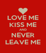LOVE ME KISS ME AND NEVER LEAVE ME - Personalised Poster A4 size