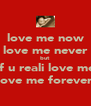 love me now love me never but  if u reali love me love me forever - Personalised Poster A4 size
