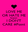 LOVE ME OR HATE ME Personally I DON'T CARE #Point - Personalised Poster A4 size