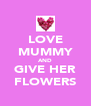 LOVE MUMMY AND GIVE HER FLOWERS - Personalised Poster A4 size