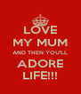 LOVE MY MUM AND THEN YOU'LL ADORE LIFE!!! - Personalised Poster A4 size