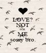 LOVE? NOT FOR ME sorry bro. - Personalised Poster A4 size