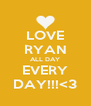 LOVE RYAN ALL DAY EVERY DAY!!!<3 - Personalised Poster A4 size