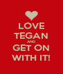 LOVE TEGAN AND GET ON WITH IT! - Personalised Poster A4 size