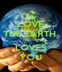 LOVE  THE EARTH  AS IT LOVES YOU - Personalised Poster A4 size