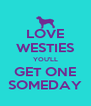 LOVE WESTIES YOU'LL GET ONE SOMEDAY - Personalised Poster A4 size