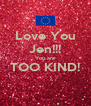 Love You Jen!!! You are TOO KIND!  - Personalised Poster A4 size