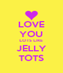 LOVE YOU LOTS LIKE JELLY TOTS - Personalised Poster A4 size