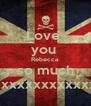 Love  you  Rebecca  so much xxxxxxxxxxxxxxxxx - Personalised Poster A4 size