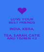 LOVE YOUR BEST FRIENDS INDIA, KIERA, TEA, SARAH, CATIE AND TISHIEN <3 - Personalised Poster A4 size