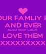 LOVE YOUR FAMLIY FOREVER AND EVER ALSO KEEP CALM  LOVE THEM XXXXXXXXX - Personalised Poster A4 size