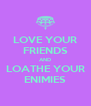 LOVE YOUR FRIENDS AND LOATHE YOUR ENIMIES - Personalised Poster A4 size