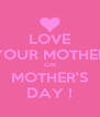 LOVE YOUR MOTHER ON MOTHER'S DAY ! - Personalised Poster A4 size