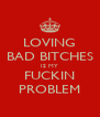 LOVING BAD BITCHES IS MY FUCKIN PROBLEM - Personalised Poster A4 size