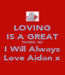 LOVING IS A GREAT THING SO I Will Always Love Aidan x - Personalised Poster A4 size