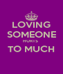 LOVING SOMEONE HURTS  TO MUCH  - Personalised Poster A4 size