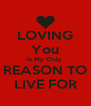 LOVING You Is My Only  REASON TO LIVE FOR - Personalised Poster A4 size