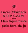 Lucas Morbeck KEEP CALM  AND Não fique triste pelo fora da Ju - Personalised Poster A4 size