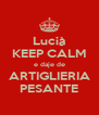 Lucià KEEP CALM e daje de ARTIGLIERIA PESANTE - Personalised Poster A4 size