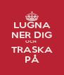 LUGNA NER DIG OCH  TRASKA PÅ - Personalised Poster A4 size