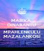 MABIKA  DINABANTU MSENGWANE MPAHLENKULU MAZALANKOSI - Personalised Poster A4 size