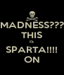 MADNESS??? THIS IS SPARTA!!!! ON - Personalised Poster A4 size