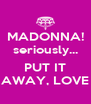 MADONNA! seriously...  PUT IT AWAY, LOVE - Personalised Poster A4 size