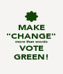 "MAKE ""CHANGE"" more than words VOTE GREEN! - Personalised Poster A4 size"