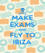 MAKE EXAMS AND FLY TO IBIZA - Personalised Poster A4 size
