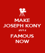 MAKE JOSEPH KONY 2012 FAMOUS NOW - Personalised Poster A4 size