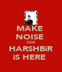 MAKE  NOISE  COZ HARSHBiR iS HERE  - Personalised Poster A4 size