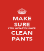 MAKE SURE YOU ALWAYS HAVE CLEAN PANTS - Personalised Poster A4 size