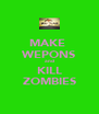 MAKE  WEPONS and KILL ZOMBIES - Personalised Poster A4 size