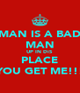 MAN IS A BAD MAN UP IN DiS  PLACE YOU GET ME!!! - Personalised Poster A4 size