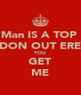 Man IS A TOP  DON OUT ERE YOU GET ME - Personalised Poster A4 size