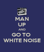 MAN UP AND GO TO  WHITE NOISE - Personalised Poster A4 size