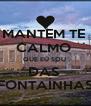 MANTEM TE  CALMO  QUE EU SOU  DAS  FONTAÍNHAS - Personalised Poster A4 size