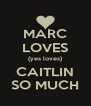 MARC LOVES (yes loves) CAITLIN SO MUCH - Personalised Poster A4 size