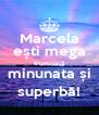Marcela ești mega frumoasă minunata și superbă! - Personalised Poster A4 size