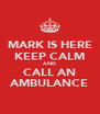 MARK IS HERE KEEP CALM AND CALL AN AMBULANCE - Personalised Poster A4 size