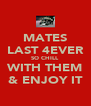 MATES LAST 4EVER SO CHILL  WITH THEM & ENJOY IT - Personalised Poster A4 size