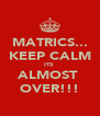MATRICS... KEEP CALM ITS  ALMOST  OVER!!! - Personalised Poster A4 size